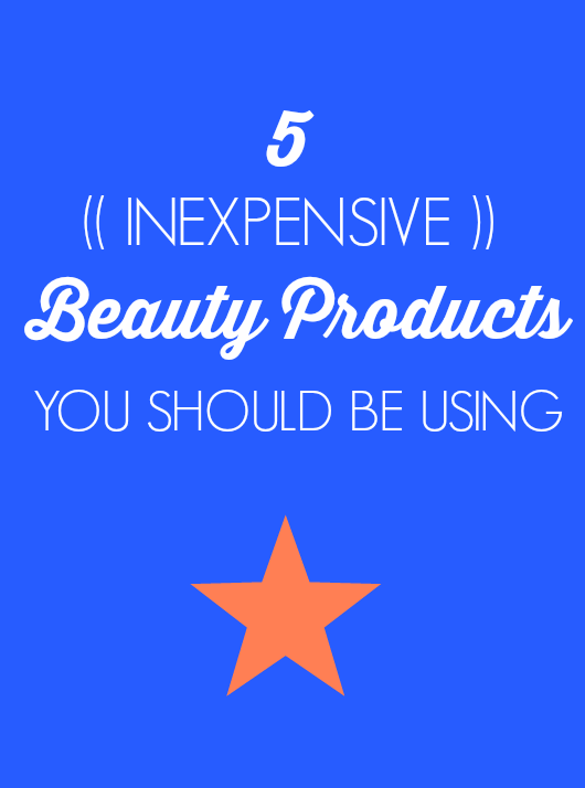 5 Inexpensive Beauty Products… You Should Be Using